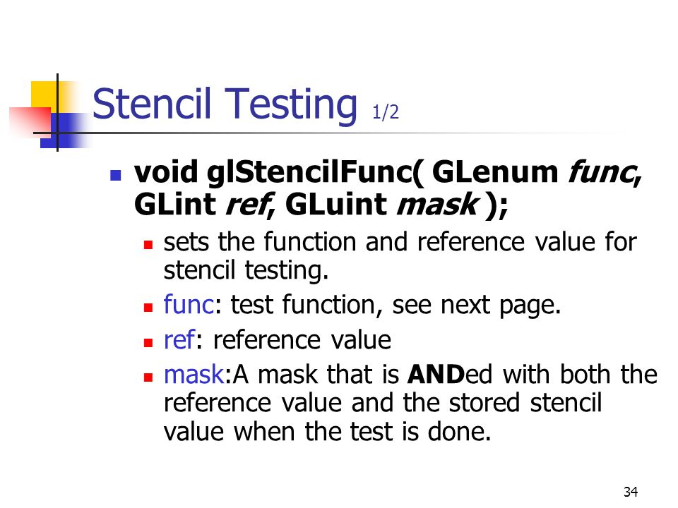 34 Stencil Testing 1/2 void glStencilFunc( GLenum func, GLint ref, GLuint mask ); sets the function and reference value for stencil testing.