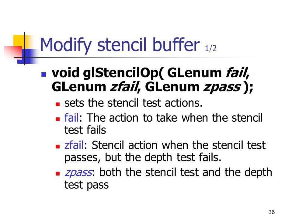 36 Modify stencil buffer 1/2 void glStencilOp( GLenum fail, GLenum zfail, GLenum zpass ); sets the stencil test actions.