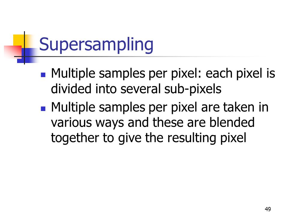 49 Supersampling Multiple samples per pixel: each pixel is divided into several sub-pixels Multiple samples per pixel are taken in various ways and these are blended together to give the resulting pixel