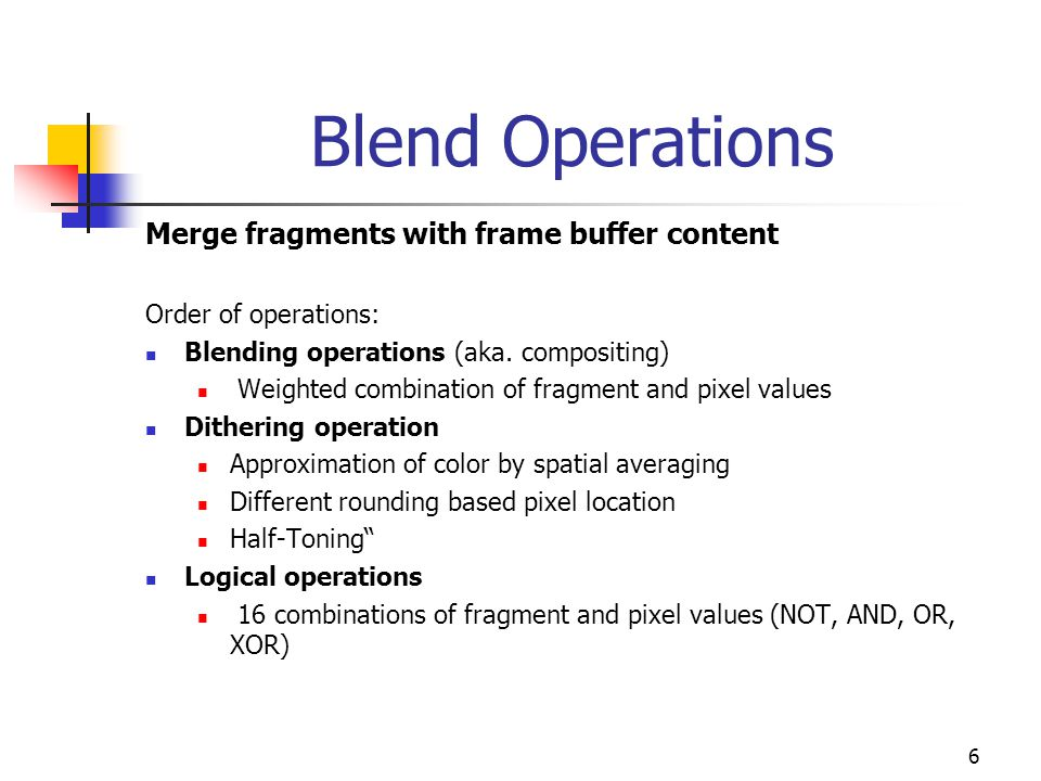 6 Blend Operations Merge fragments with frame buffer content Order of operations: Blending operations (aka.