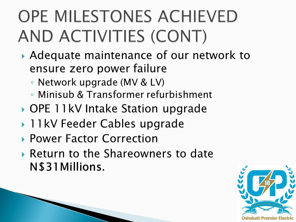  Adequate maintenance of our network to ensure zero power failure ◦ Network upgrade (MV & LV) ◦ Minisub & Transformer refurbishment  OPE 11kV Intake Station upgrade  11kV Feeder Cables upgrade  Power Factor Correction  Return to the Shareowners to date N$31Millions.