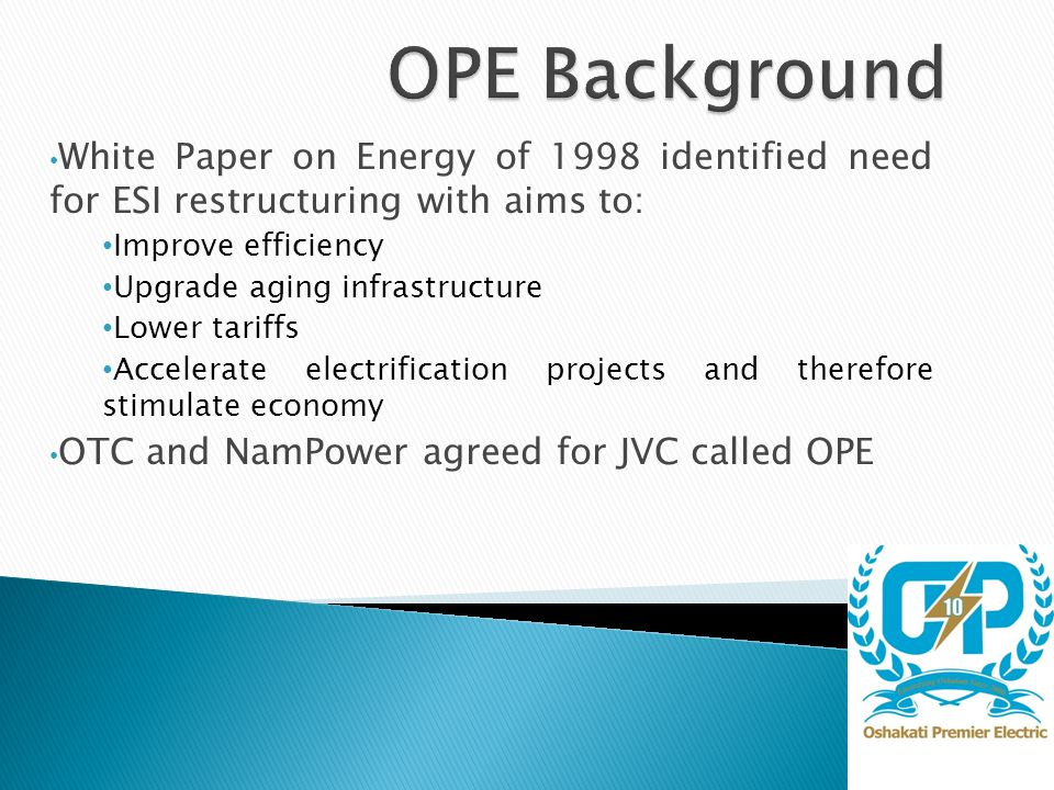 White Paper on Energy of 1998 identified need for ESI restructuring with aims to: Improve efficiency Upgrade aging infrastructure Lower tariffs Accelerate electrification projects and therefore stimulate economy OTC and NamPower agreed for JVC called OPE