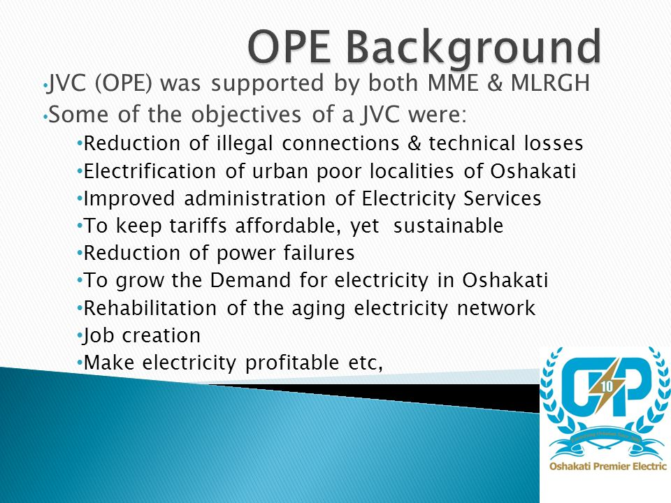 JVC (OPE) was supported by both MME & MLRGH Some of the objectives of a JVC were: Reduction of illegal connections & technical losses Electrification of urban poor localities of Oshakati Improved administration of Electricity Services To keep tariffs affordable, yet sustainable Reduction of power failures To grow the Demand for electricity in Oshakati Rehabilitation of the aging electricity network Job creation Make electricity profitable etc,