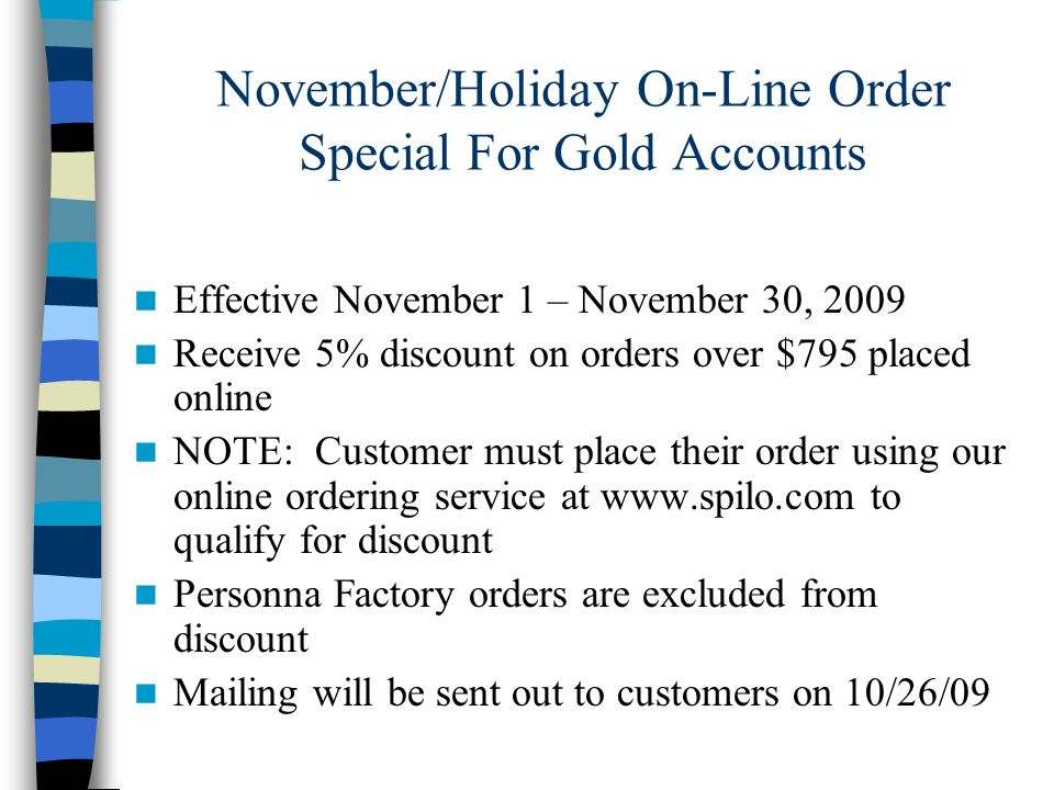 November/Holiday On-Line Order Special For Gold Accounts Effective November 1 – November 30, 2009 Receive 5% discount on orders over $795 placed online NOTE: Customer must place their order using our online ordering service at www.spilo.com to qualify for discount Personna Factory orders are excluded from discount Mailing will be sent out to customers on 10/26/09