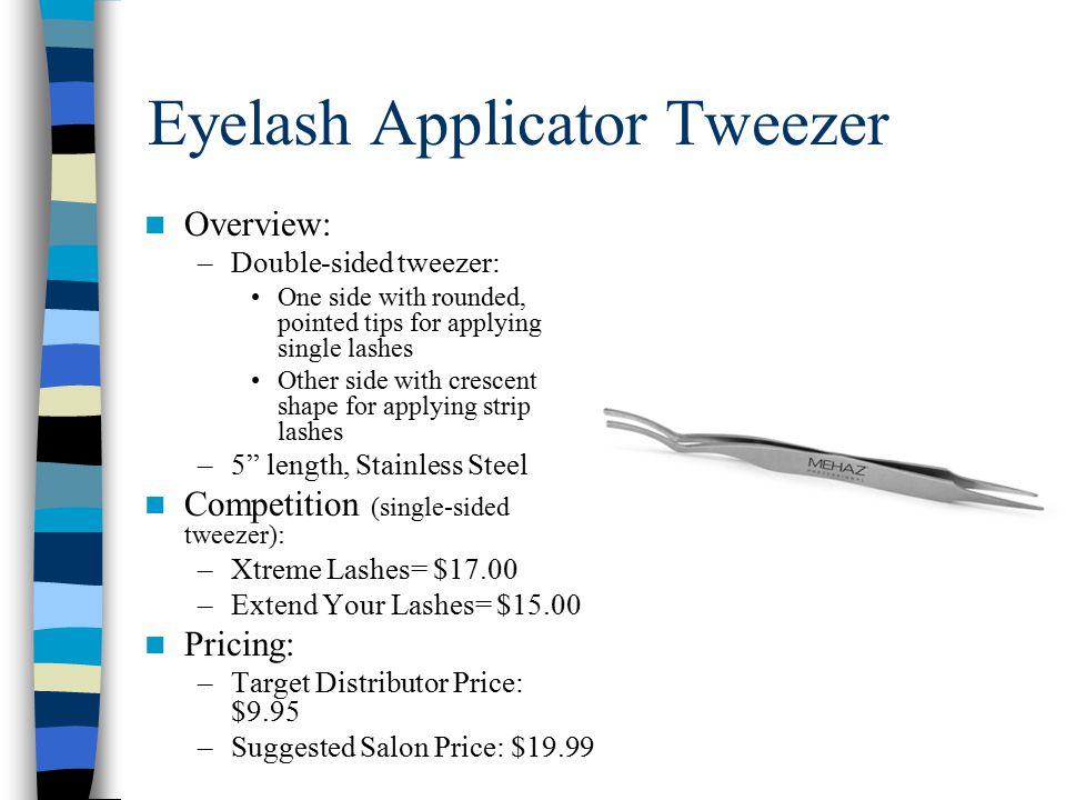 Eyelash Applicator Tweezer Overview: –Double-sided tweezer: One side with rounded, pointed tips for applying single lashes Other side with crescent shape for applying strip lashes –5 length, Stainless Steel Competition (single-sided tweezer): –Xtreme Lashes= $17.00 –Extend Your Lashes= $15.00 Pricing: –Target Distributor Price: $9.95 –Suggested Salon Price: $19.99