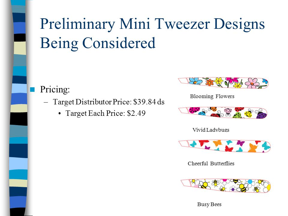 Preliminary Mini Tweezer Designs Being Considered Pricing: –Target Distributor Price: $39.84 ds Target Each Price: $2.49 Blooming Flowers Vivid Ladybugs Cheerful Butterflies Busy Bees