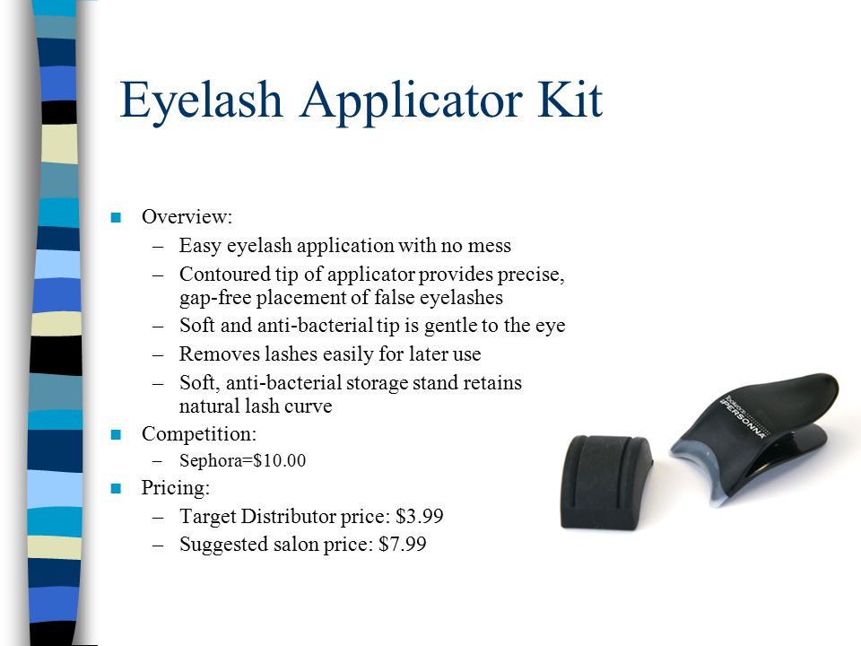 Eyelash Applicator Kit Overview: –Easy eyelash application with no mess –Contoured tip of applicator provides precise, gap-free placement of false eyelashes –Soft and anti-bacterial tip is gentle to the eye –Removes lashes easily for later use –Soft, anti-bacterial storage stand retains natural lash curve Competition: –Sephora=$10.00 Pricing: –Target Distributor price: $3.99 –Suggested salon price: $7.99