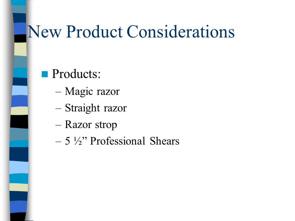 New Product Considerations Products: –Magic razor –Straight razor –Razor strop –5 ½ Professional Shears
