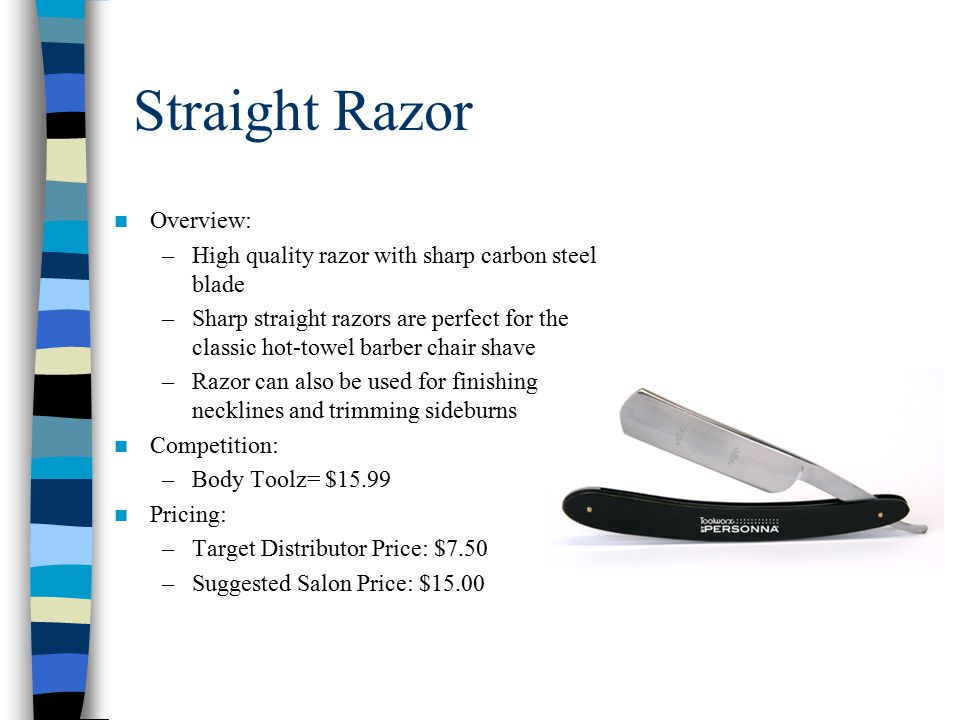 Straight Razor Overview: –High quality razor with sharp carbon steel blade –Sharp straight razors are perfect for the classic hot-towel barber chair shave –Razor can also be used for finishing necklines and trimming sideburns Competition: –Body Toolz= $15.99 Pricing: –Target Distributor Price: $7.50 –Suggested Salon Price: $15.00