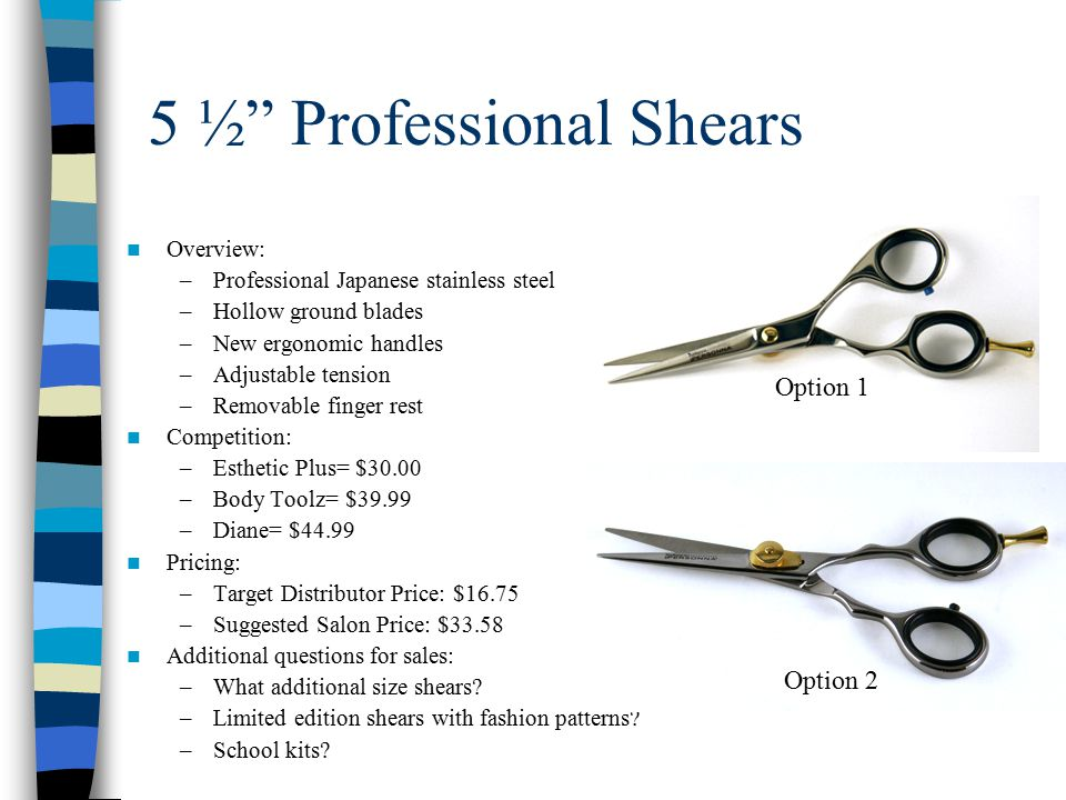 5 ½ Professional Shears Overview: –Professional Japanese stainless steel –Hollow ground blades –New ergonomic handles –Adjustable tension –Removable finger rest Competition: –Esthetic Plus= $30.00 –Body Toolz= $39.99 –Diane= $44.99 Pricing: –Target Distributor Price: $16.75 –Suggested Salon Price: $33.58 Additional questions for sales: –What additional size shears.