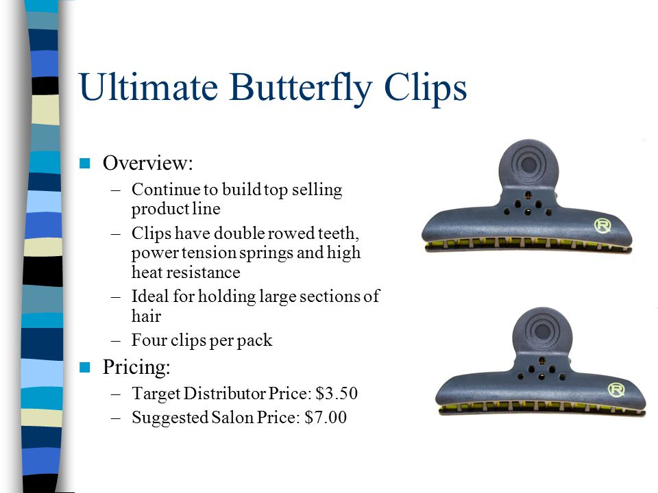 Ultimate Butterfly Clips Overview: –Continue to build top selling product line –Clips have double rowed teeth, power tension springs and high heat resistance –Ideal for holding large sections of hair –Four clips per pack Pricing: –Target Distributor Price: $3.50 –Suggested Salon Price: $7.00