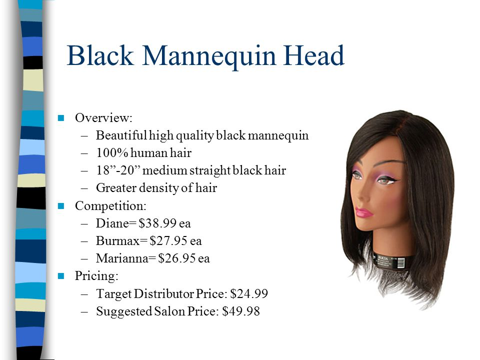 Black Mannequin Head Overview: –Beautiful high quality black mannequin –100% human hair –18 -20 medium straight black hair –Greater density of hair Competition: –Diane= $38.99 ea –Burmax= $27.95 ea –Marianna= $26.95 ea Pricing: –Target Distributor Price: $24.99 –Suggested Salon Price: $49.98