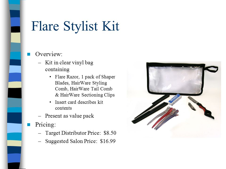 Flare Stylist Kit Overview: –Kit in clear vinyl bag containing Flare Razor, 1 pack of Shaper Blades, HairWare Styling Comb, HairWare Tail Comb & HairWare Sectioning Clips Insert card describes kit contents –Present as value pack Pricing: –Target Distributor Price: $8.50 –Suggested Salon Price: $16.99