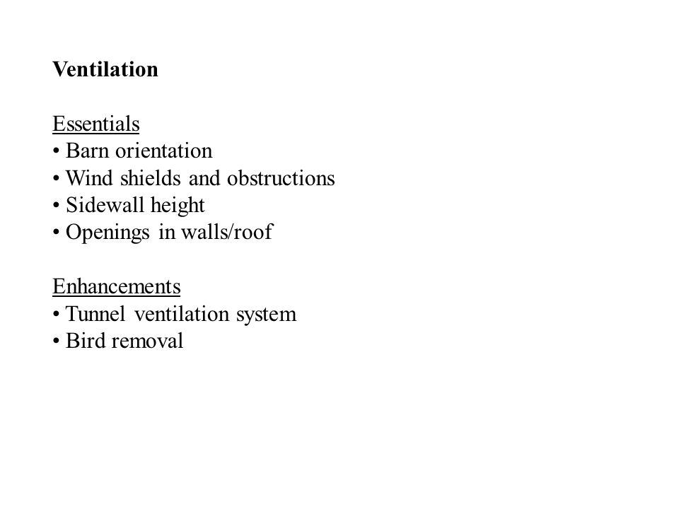 Ventilation Essentials Barn orientation Wind shields and obstructions Sidewall height Openings in walls/roof Enhancements Tunnel ventilation system Bird removal