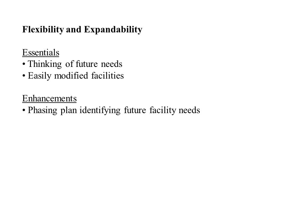 Flexibility and Expandability Essentials Thinking of future needs Easily modified facilities Enhancements Phasing plan identifying future facility needs