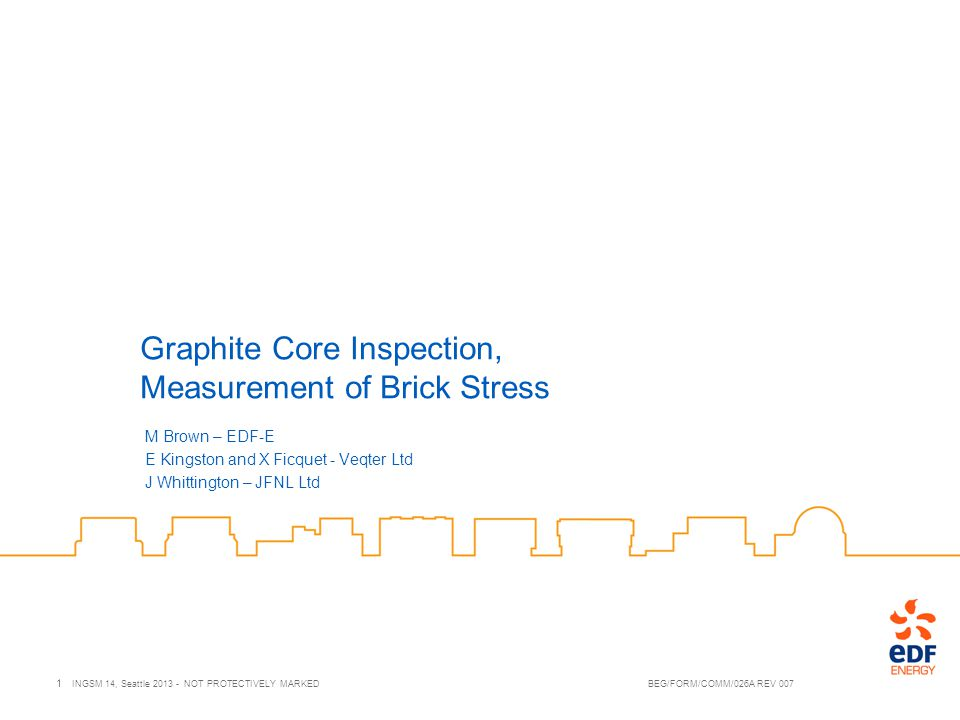 Contents Stresses within AGR graphite bricks Benefits of performing local stress measurement The Deep Hole Drilling method Application of the DHD method to graphite Phase 1 Laboratory based tool Summary of results Conclusions 2 INGSM 14, Seattle 2013 - NOT PROTECTIVELY MARKED BEG/FORM/COMM/026A REV 007