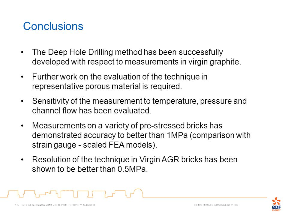 Conclusions 16 INGSM 14, Seattle 2013 - NOT PROTECTIVELY MARKED BEG/FORM/COMM/026A REV 007 The Deep Hole Drilling method has been successfully develop