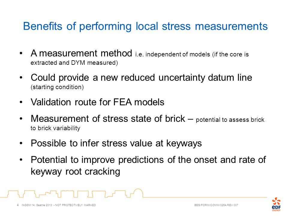 Benefits of performing local stress measurements 4 INGSM 14, Seattle 2013 - NOT PROTECTIVELY MARKED BEG/FORM/COMM/026A REV 007 A measurement method i.e.
