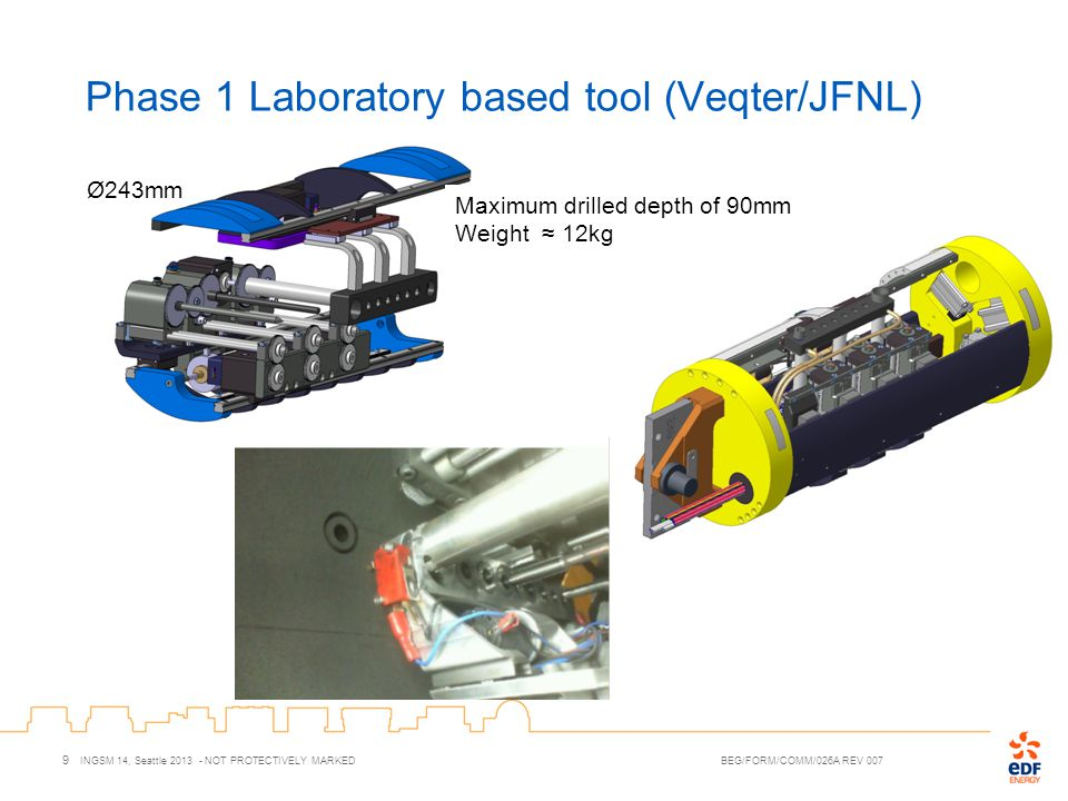 Phase 1 Laboratory based tool (Veqter/JFNL) 9 INGSM 14, Seattle 2013 - NOT PROTECTIVELY MARKED BEG/FORM/COMM/026A REV 007 Ø243mm Maximum drilled depth
