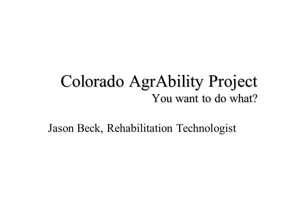 Colorado AgrAbility Project You want to do what Jason Beck, Rehabilitation Technologist