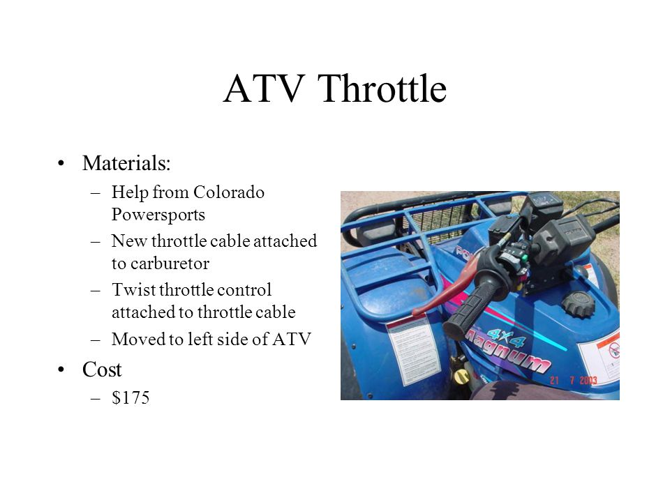 ATV Throttle Materials: –Help from Colorado Powersports –New throttle cable attached to carburetor –Twist throttle control attached to throttle cable –Moved to left side of ATV Cost –$175