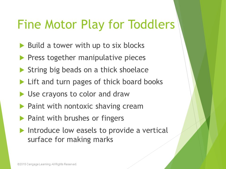 Fine Motor Play for Toddlers  Build a tower with up to six blocks  Press together manipulative pieces  String big beads on a thick shoelace  Lift