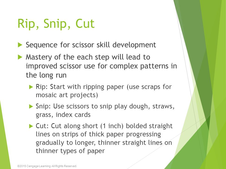 Rip, Snip, Cut  Sequence for scissor skill development  Mastery of the each step will lead to improved scissor use for complex patterns in the long