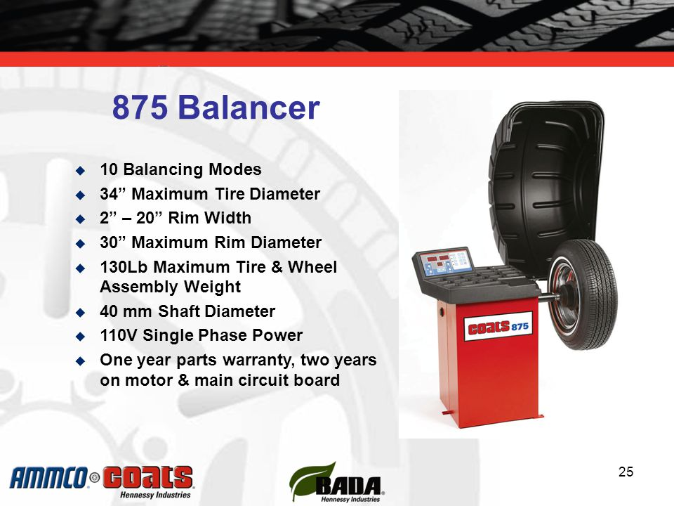 25  10 Balancing Modes  34 Maximum Tire Diameter  2 – 20 Rim Width  30 Maximum Rim Diameter  130Lb Maximum Tire & Wheel Assembly Weight  40 mm Shaft Diameter  110V Single Phase Power  One year parts warranty, two years on motor & main circuit board 875 Balancer
