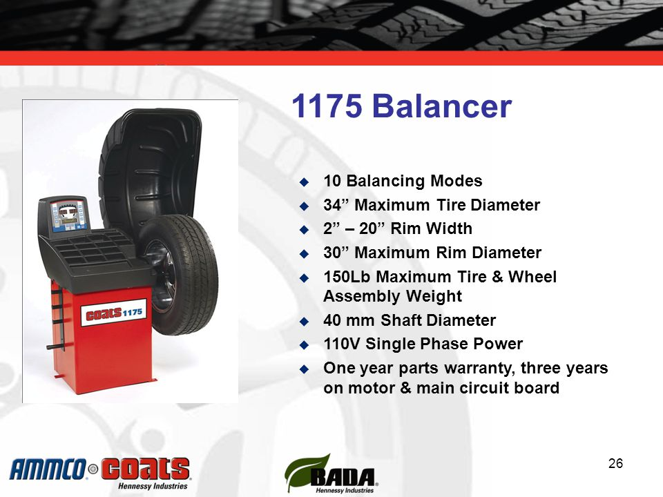 26  10 Balancing Modes  34 Maximum Tire Diameter  2 – 20 Rim Width  30 Maximum Rim Diameter  150Lb Maximum Tire & Wheel Assembly Weight  40 mm Shaft Diameter  110V Single Phase Power  One year parts warranty, three years on motor & main circuit board 1175 Balancer