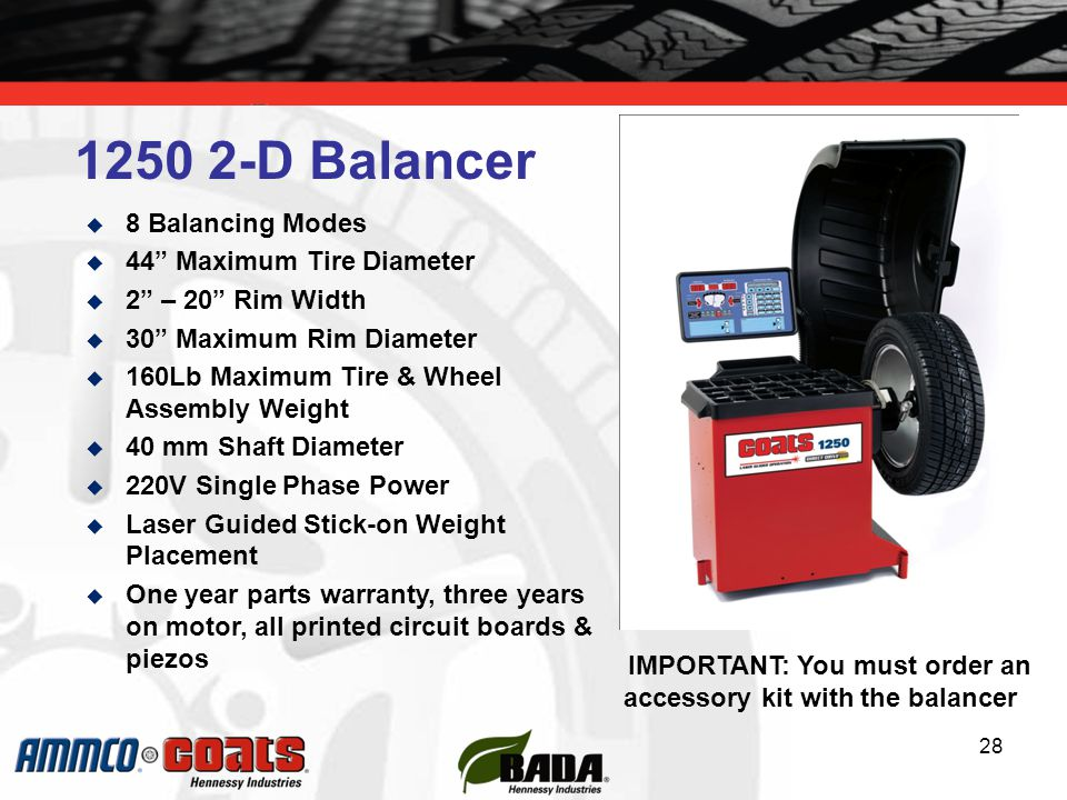 28  8 Balancing Modes  44 Maximum Tire Diameter  2 – 20 Rim Width  30 Maximum Rim Diameter  160Lb Maximum Tire & Wheel Assembly Weight  40 mm Shaft Diameter  220V Single Phase Power  Laser Guided Stick-on Weight Placement  One year parts warranty, three years on motor, all printed circuit boards & piezos 1250 2-D Balancer IMPORTANT: You must order an accessory kit with the balancer