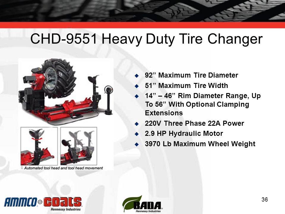 CHD-9551 Heavy Duty Tire Changer 36  92 Maximum Tire Diameter  51 Maximum Tire Width  14 – 46 Rim Diameter Range, Up To 56 With Optional Clamping Extensions  220V Three Phase 22A Power  2.9 HP Hydraulic Motor  3970 Lb Maximum Wheel Weight