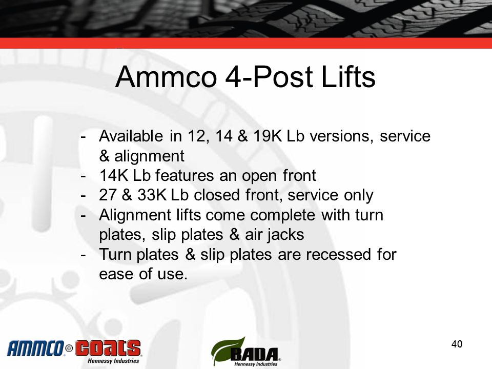 40 Ammco 4-Post Lifts 40 -Available in 12, 14 & 19K Lb versions, service & alignment -14K Lb features an open front -27 & 33K Lb closed front, service only -Alignment lifts come complete with turn plates, slip plates & air jacks -Turn plates & slip plates are recessed for ease of use.