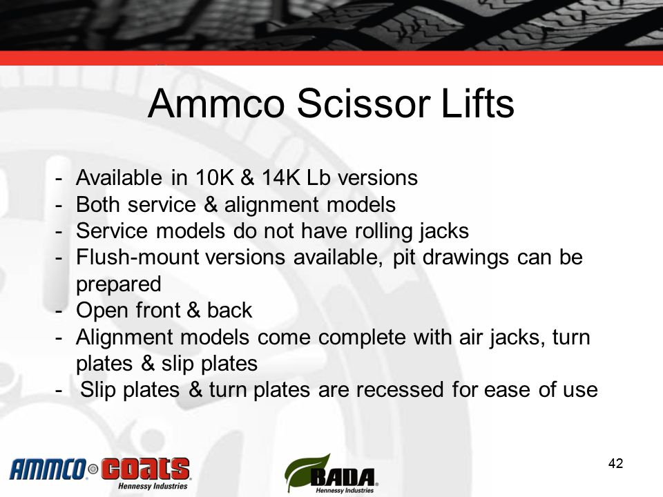 42 Ammco Scissor Lifts 42 -Available in 10K & 14K Lb versions -Both service & alignment models -Service models do not have rolling jacks -Flush-mount versions available, pit drawings can be prepared -Open front & back -Alignment models come complete with air jacks, turn plates & slip plates -Slip plates & turn plates are recessed for ease of use