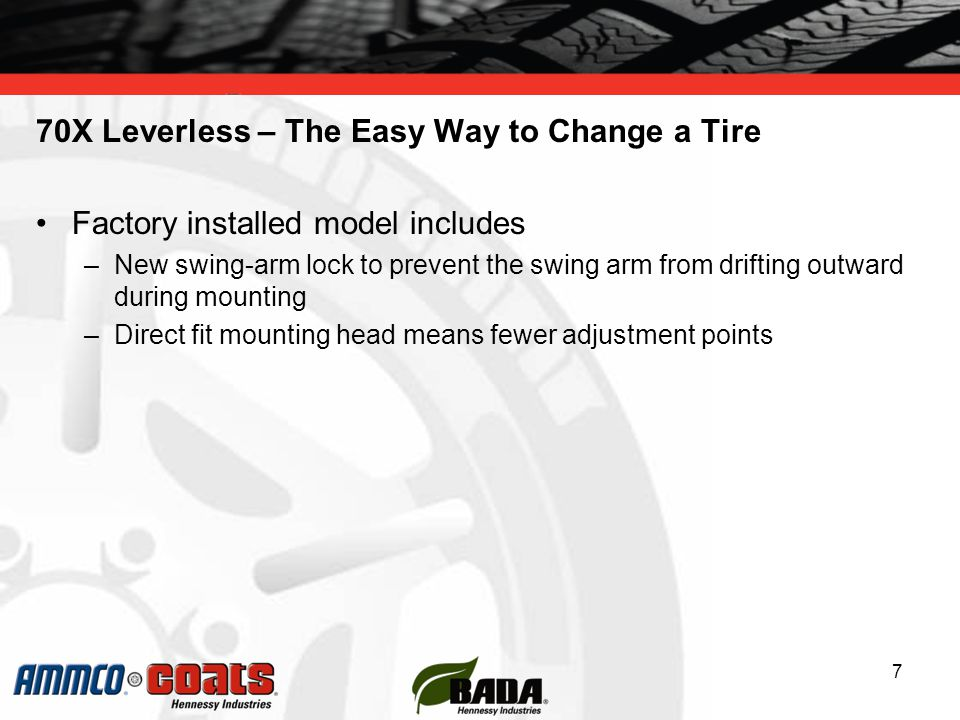 70X Leverless – The Easy Way to Change a Tire Factory installed model includes –New swing-arm lock to prevent the swing arm from drifting outward during mounting –Direct fit mounting head means fewer adjustment points 7