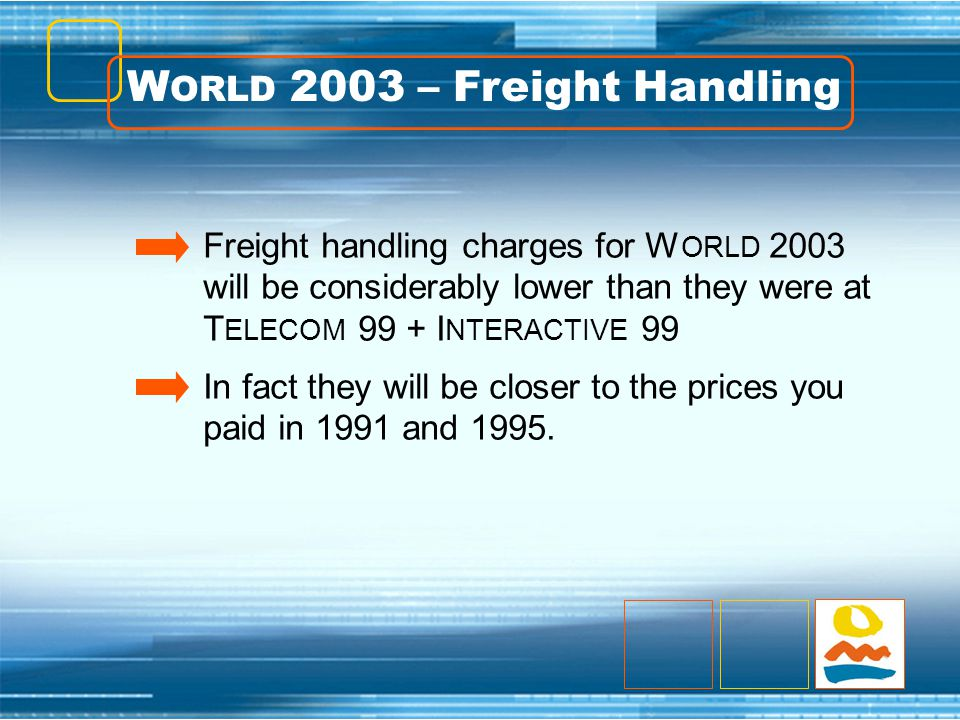 W ORLD 2003 – Freight Handling Freight handling charges for W ORLD 2003 will be considerably lower than they were at T ELECOM 99 + I NTERACTIVE 99 In fact they will be closer to the prices you paid in 1991 and 1995.