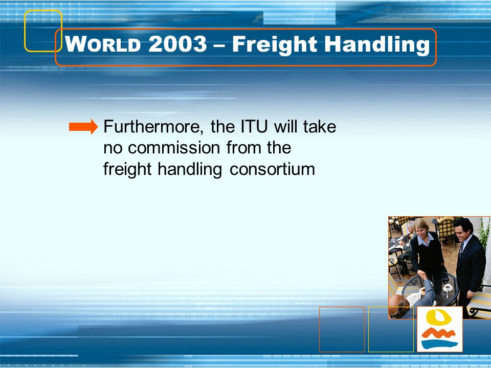 W ORLD 2003 – Freight Handling Furthermore, the ITU will take no commission from the freight handling consortium