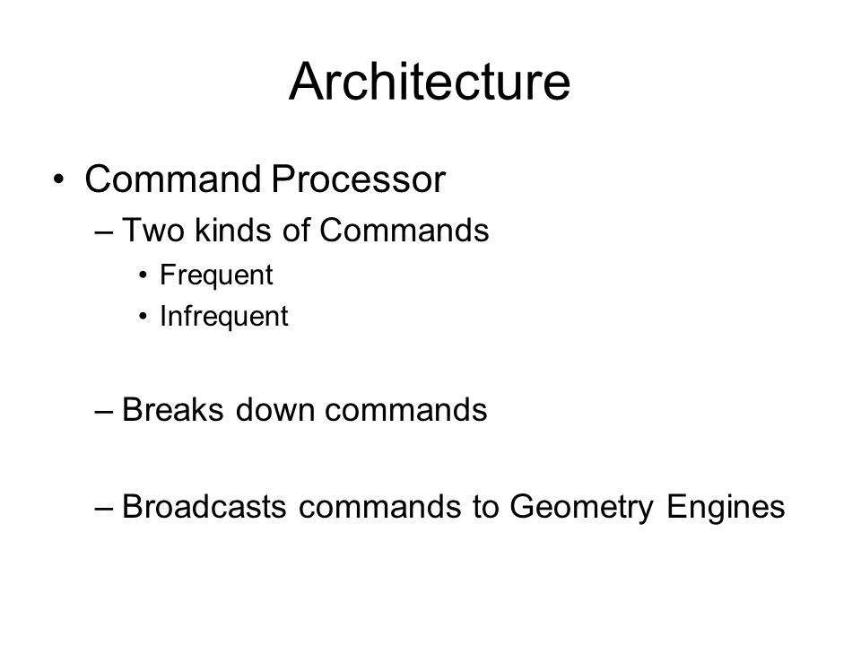 Architecture Command Processor –Two kinds of Commands Frequent Infrequent –Breaks down commands –Broadcasts commands to Geometry Engines