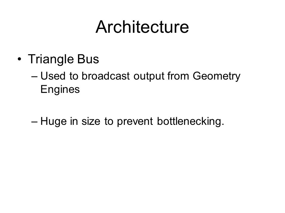 Architecture Triangle Bus –Used to broadcast output from Geometry Engines –Huge in size to prevent bottlenecking.