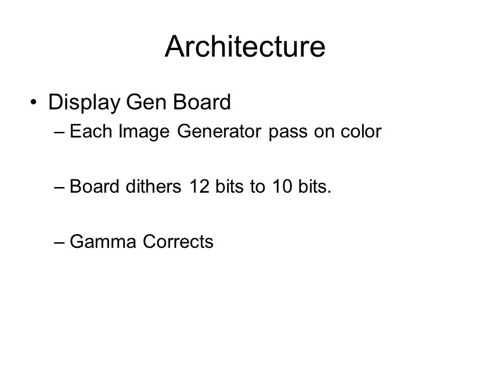 Architecture Display Gen Board –Each Image Generator pass on color –Board dithers 12 bits to 10 bits.