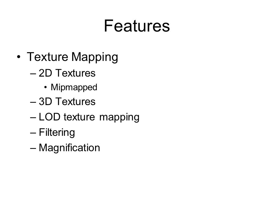 Features Texture Mapping –2D Textures Mipmapped –3D Textures –LOD texture mapping –Filtering –Magnification
