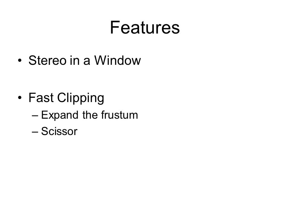Features Stereo in a Window Fast Clipping –Expand the frustum –Scissor