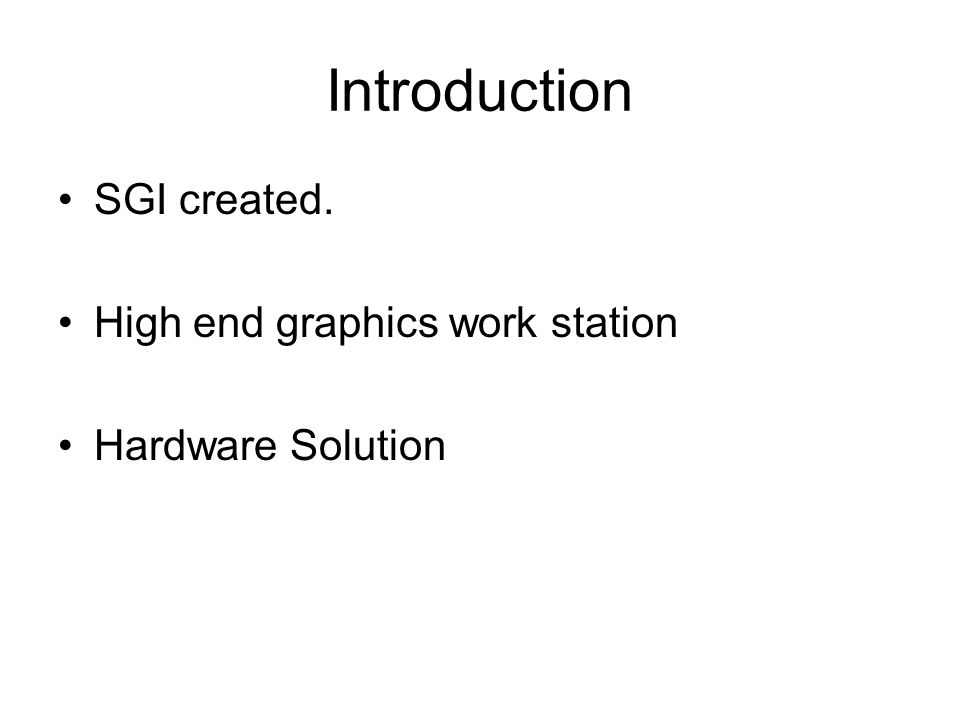 Introduction SGI created. High end graphics work station Hardware Solution
