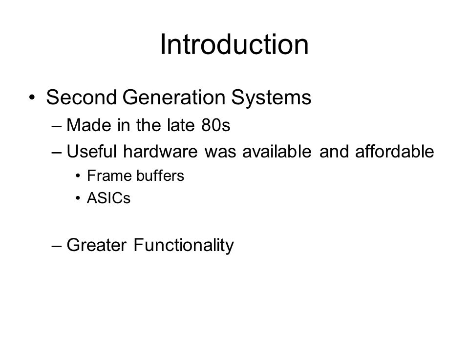 Introduction Second Generation Systems –Made in the late 80s –Useful hardware was available and affordable Frame buffers ASICs –Greater Functionality
