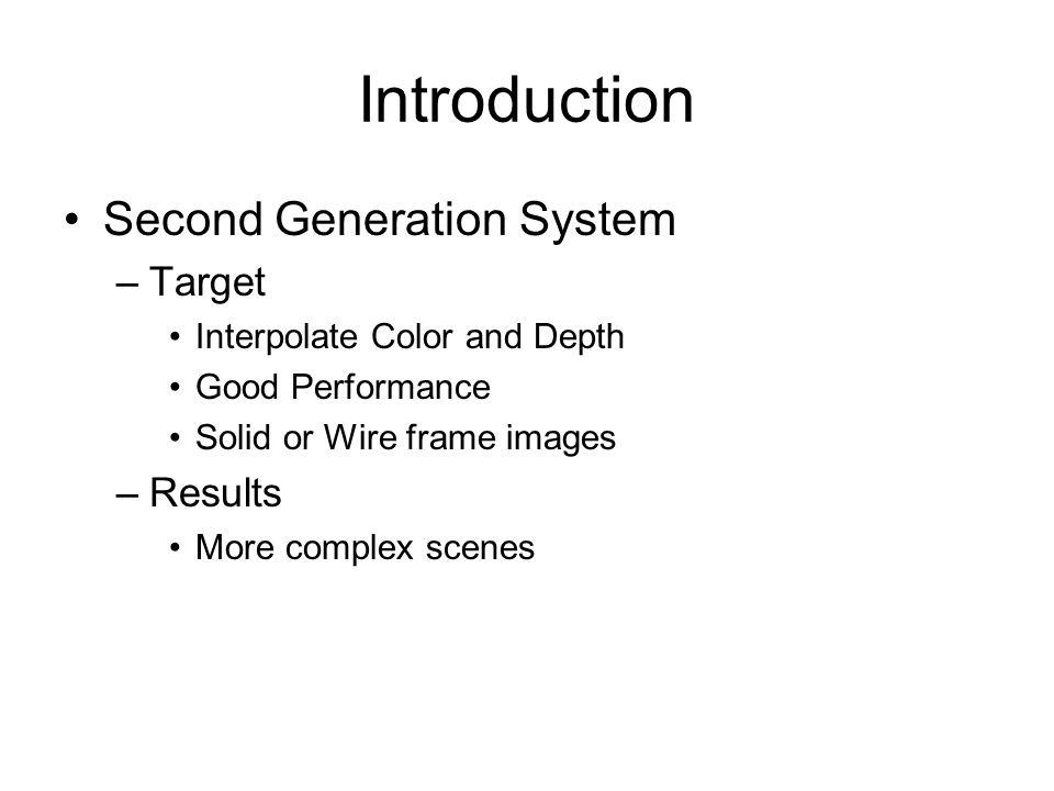Introduction Second Generation System –Target Interpolate Color and Depth Good Performance Solid or Wire frame images –Results More complex scenes