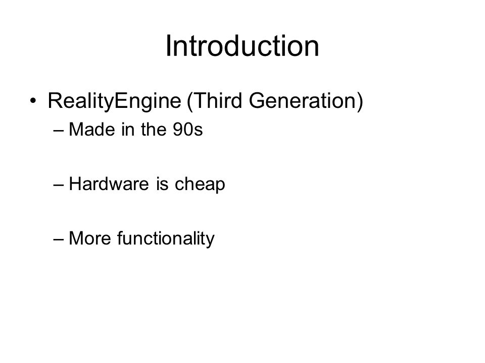 Introduction RealityEngine (Third Generation) –Made in the 90s –Hardware is cheap –More functionality