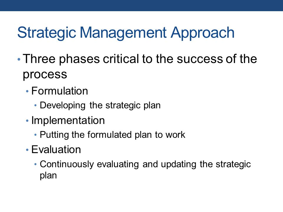 Strategic Management Approach Three phases critical to the success of the process Formulation Developing the strategic plan Implementation Putting the formulated plan to work Evaluation Continuously evaluating and updating the strategic plan