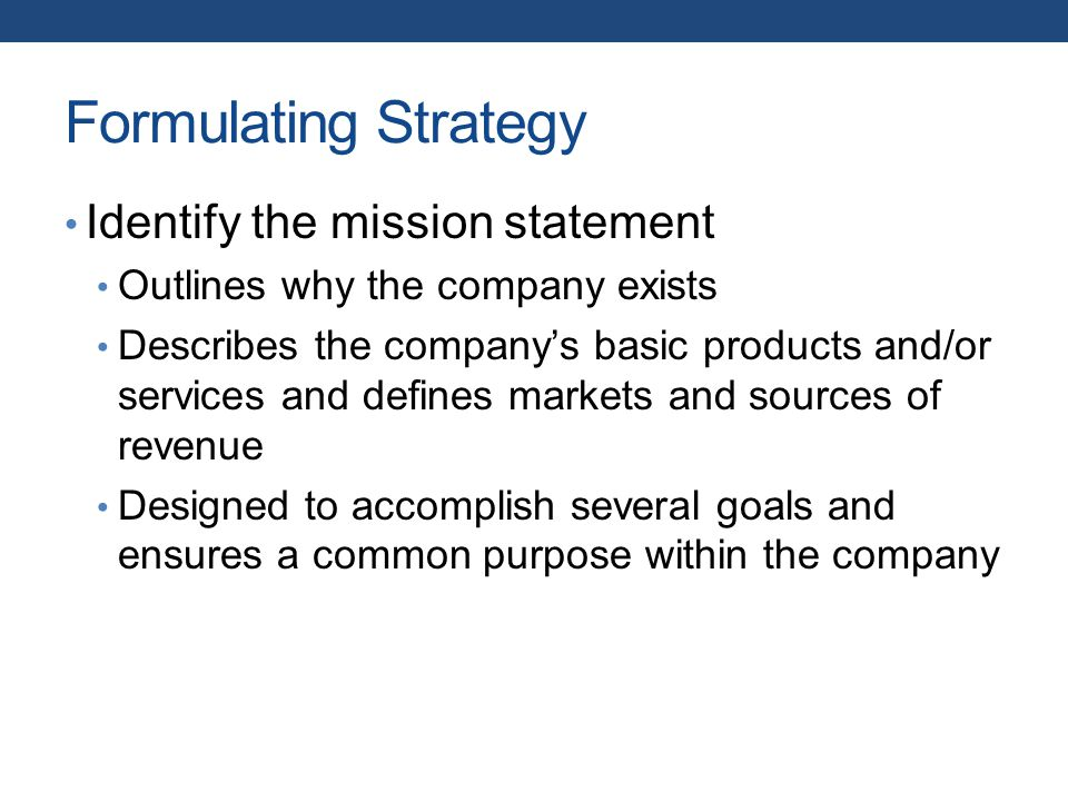 Formulating Strategy Identify the mission statement Outlines why the company exists Describes the company's basic products and/or services and defines markets and sources of revenue Designed to accomplish several goals and ensures a common purpose within the company