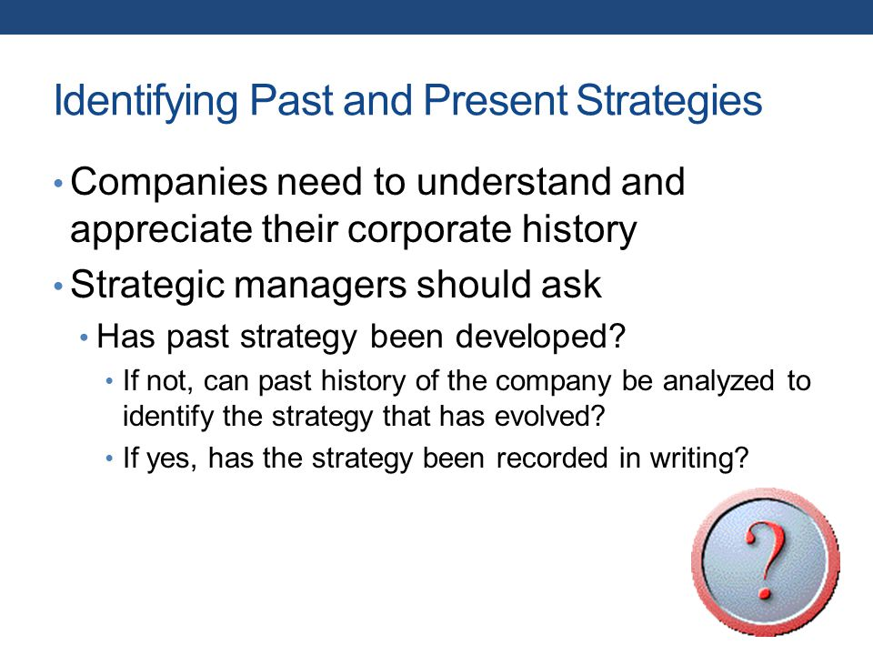 Identifying Past and Present Strategies Companies need to understand and appreciate their corporate history Strategic managers should ask Has past strategy been developed.