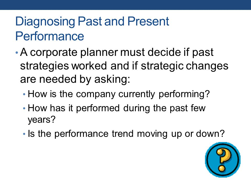 Diagnosing Past and Present Performance A corporate planner must decide if past strategies worked and if strategic changes are needed by asking: How is the company currently performing.