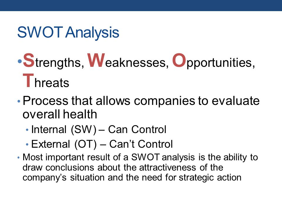 SWOT Analysis S trengths, W eaknesses, O pportunities, T hreats Process that allows companies to evaluate overall health Internal (SW) – Can Control External (OT) – Can't Control Most important result of a SWOT analysis is the ability to draw conclusions about the attractiveness of the company's situation and the need for strategic action